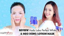 Làm Đẹp Mỗi Ngày Cùng Happyskin Vietnam Review Hada Labo Perfect White va Meo Duong Trang Da voi Lotion Mask Chăm Sóc Da Đúng Cách